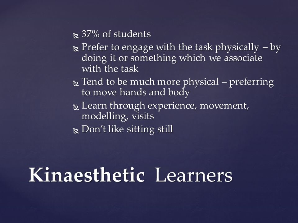 Kinaesthetic Learners 37% of students 37% of students Prefer to engage with the task physically – by doing it or something which we associate with the
