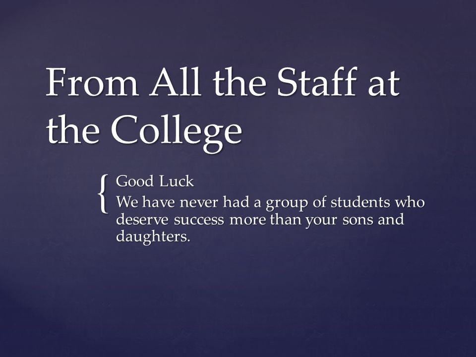 { From All the Staff at the College Good Luck We have never had a group of students who deserve success more than your sons and daughters.