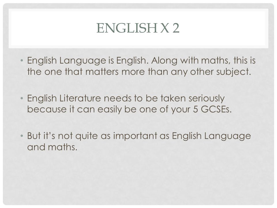 ENGLISH X 2 English Language is English. Along with maths, this is the one that matters more than any other subject. English Literature needs to be ta
