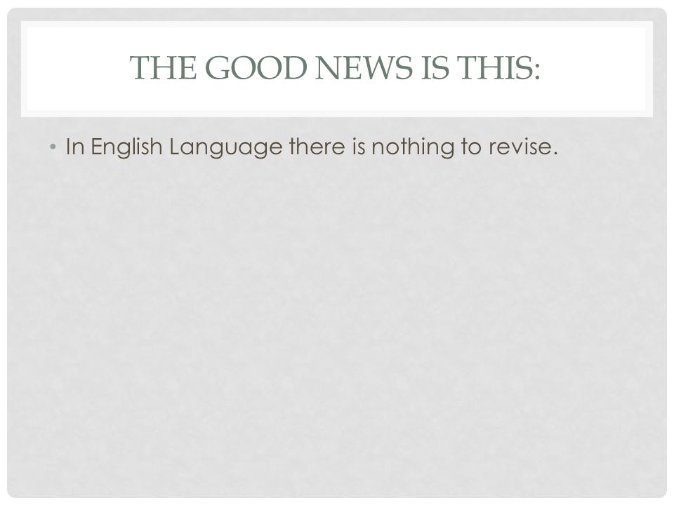 THE GOOD NEWS IS THIS: In English Language there is nothing to revise.