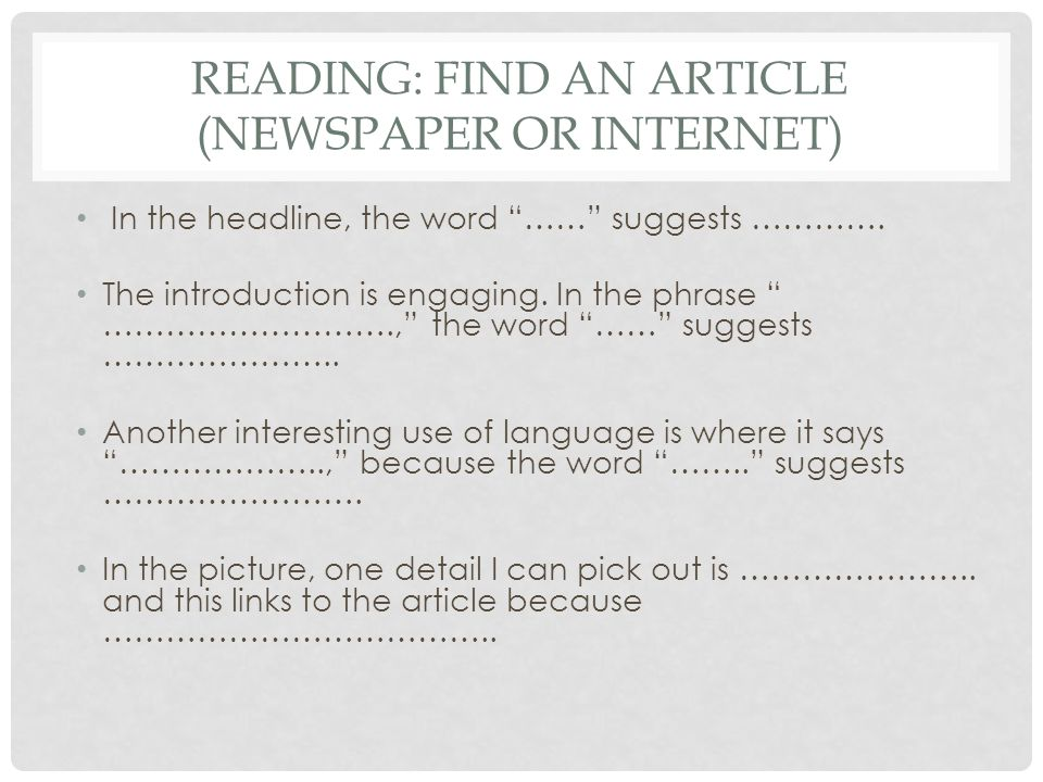 READING: FIND AN ARTICLE (NEWSPAPER OR INTERNET) In the headline, the word …… suggests …………. The introduction is engaging. In the phrase ………………………., t
