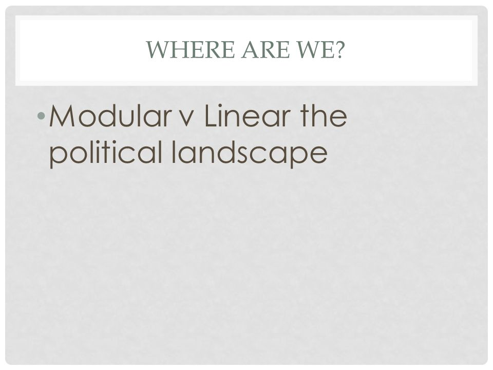 WHERE ARE WE? Modular v Linear the political landscape