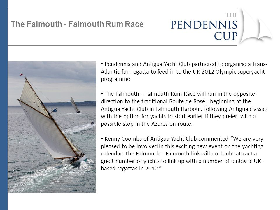Pendennis and Antigua Yacht Club partnered to organise a Trans- Atlantic fun regatta to feed in to the UK 2012 Olympic superyacht programme The Falmouth – Falmouth Rum Race will run in the opposite direction to the traditional Route de Rosé - beginning at the Antigua Yacht Club in Falmouth Harbour, following Antigua classics with the option for yachts to start earlier if they prefer, with a possible stop in the Azores on route.