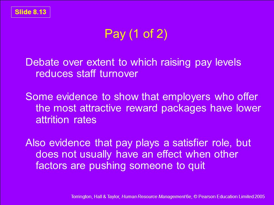 Torrington, Hall & Taylor, Human Resource Management 6e, © Pearson Education Limited 2005 Slide 8.13 Pay (1 of 2) Debate over extent to which raising