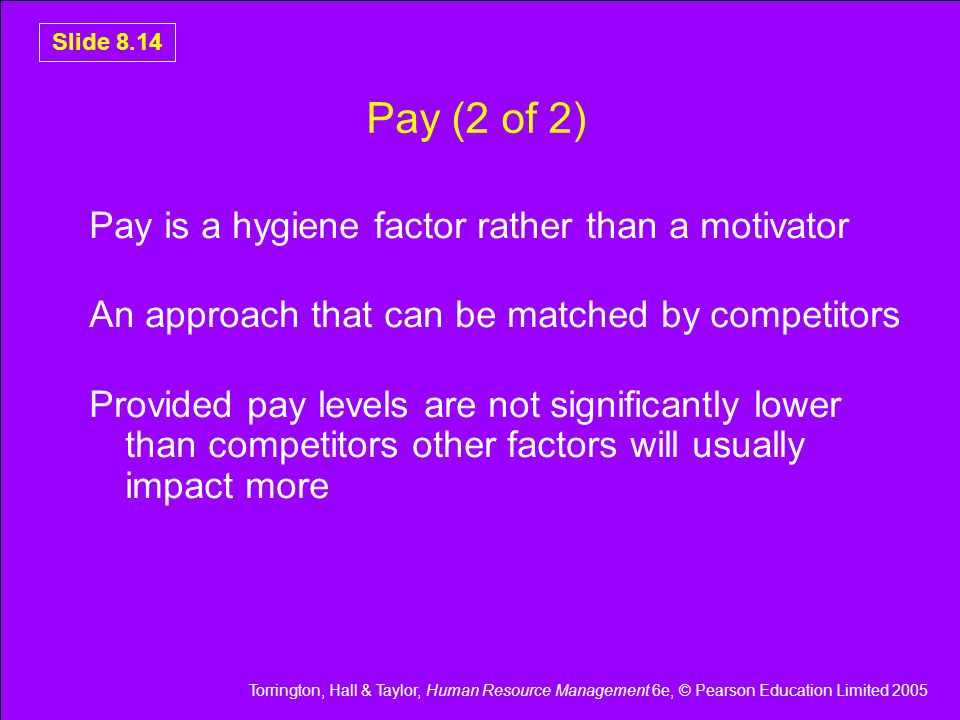 Torrington, Hall & Taylor, Human Resource Management 6e, © Pearson Education Limited 2005 Slide 8.14 Pay (2 of 2) Pay is a hygiene factor rather than