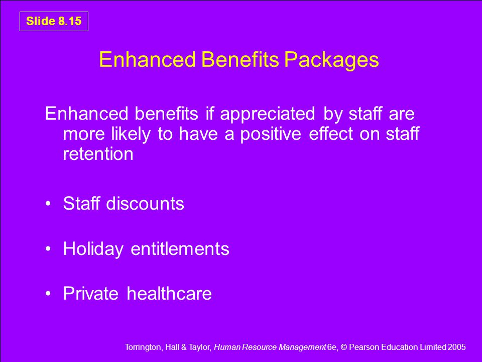 Torrington, Hall & Taylor, Human Resource Management 6e, © Pearson Education Limited 2005 Slide 8.15 Enhanced Benefits Packages Enhanced benefits if a