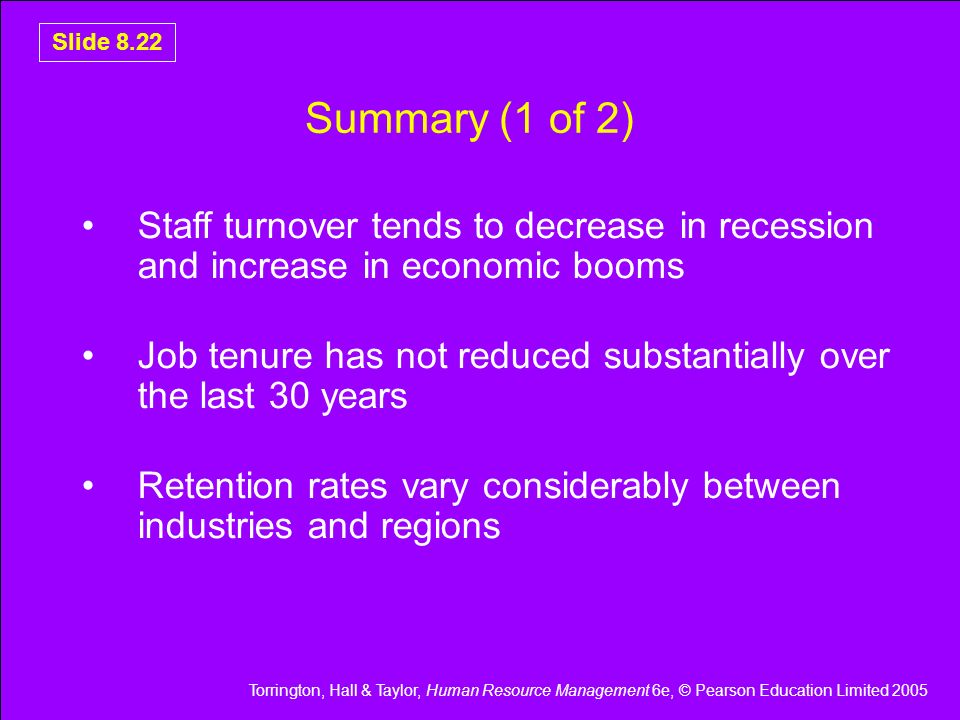 Torrington, Hall & Taylor, Human Resource Management 6e, © Pearson Education Limited 2005 Slide 8.22 Summary (1 of 2) Staff turnover tends to decrease
