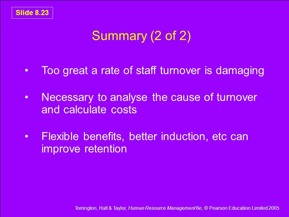 Torrington, Hall & Taylor, Human Resource Management 6e, © Pearson Education Limited 2005 Slide 8.23 Summary (2 of 2) Too great a rate of staff turnov