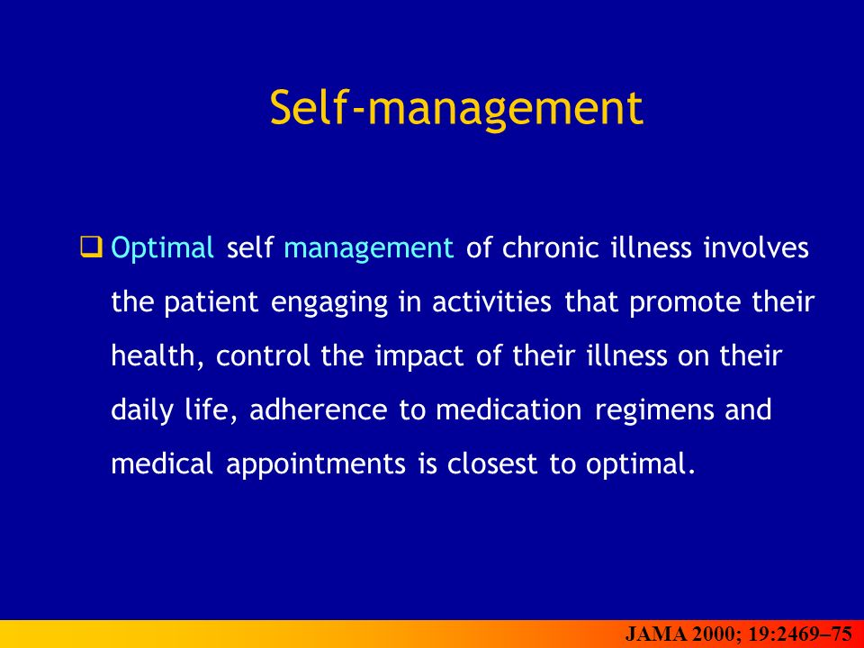 Self-management Optimal self management of chronic illness involves the patient engaging in activities that promote their health, control the impact of their illness on their daily life, adherence to medication regimens and medical appointments is closest to optimal.