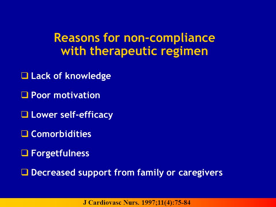 Reasons for non-compliance with therapeutic regimen Lack of knowledge Poor motivation Lower self-efficacy Comorbidities Forgetfulness Decreased support from family or caregivers J Cardiovasc Nurs.