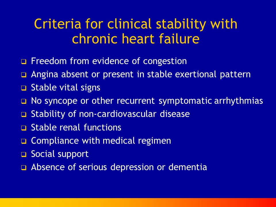 Criteria for clinical stability with chronic heart failure Freedom from evidence of congestion Angina absent or present in stable exertional pattern Stable vital signs No syncope or other recurrent symptomatic arrhythmias Stability of non-cardiovascular disease Stable renal functions Compliance with medical regimen Social support Absence of serious depression or dementia