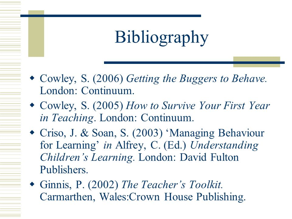 Bibliography Cowley, S. (2006) Getting the Buggers to Behave. London: Continuum. Cowley, S. (2005) How to Survive Your First Year in Teaching. London: