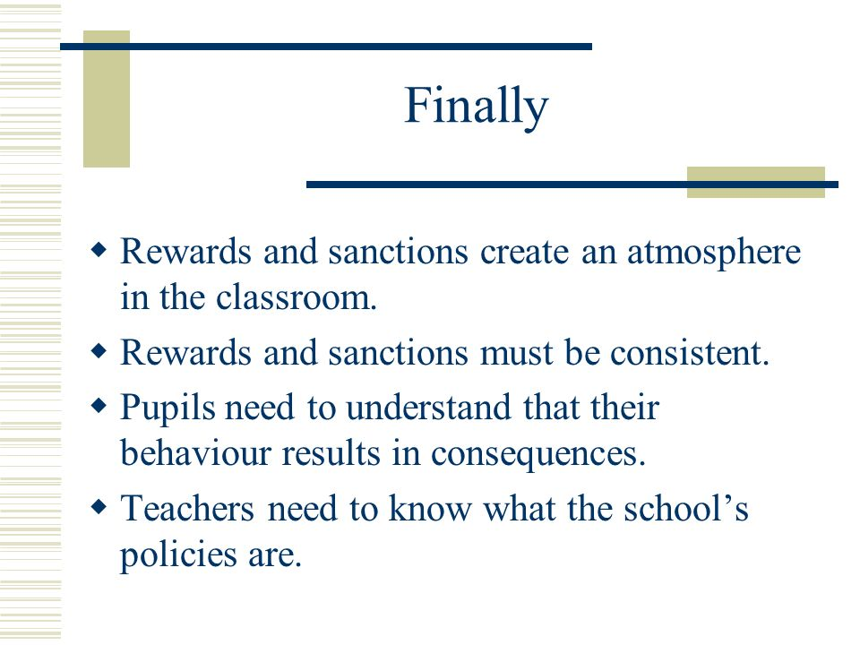 Finally Rewards and sanctions create an atmosphere in the classroom. Rewards and sanctions must be consistent. Pupils need to understand that their be