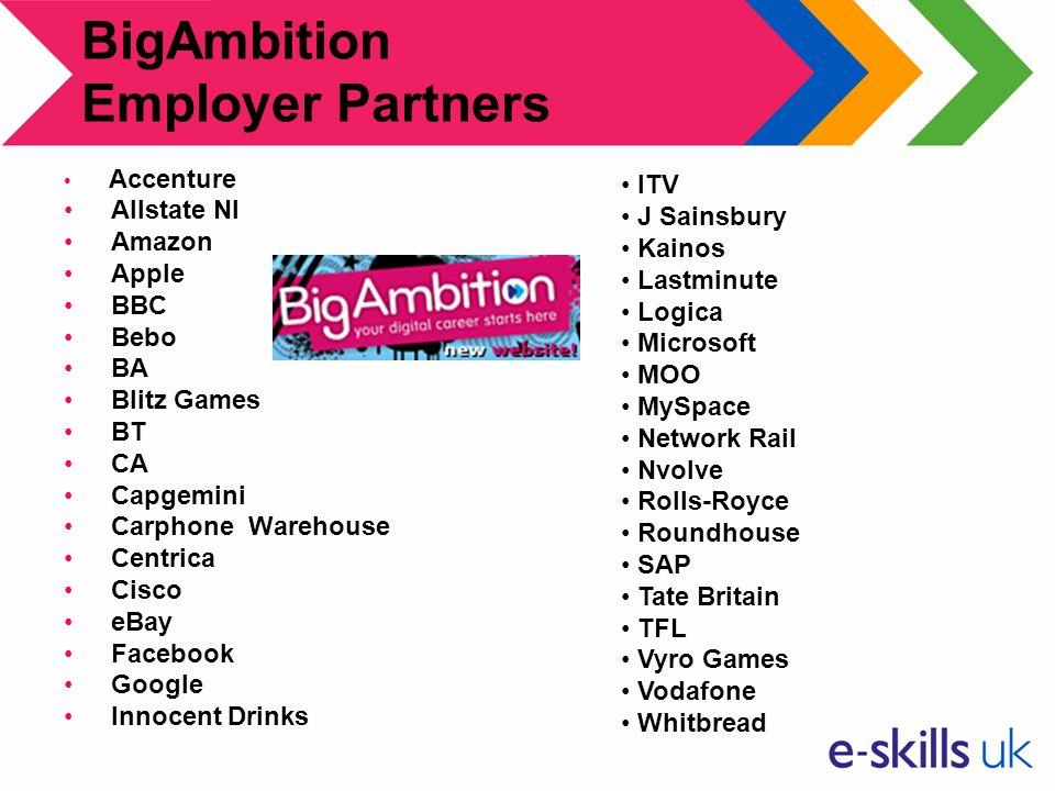BigAmbition Employer Partners Accenture Allstate NI Amazon Apple BBC Bebo BA Blitz Games BT CA Capgemini Carphone Warehouse Centrica Cisco eBay Facebo