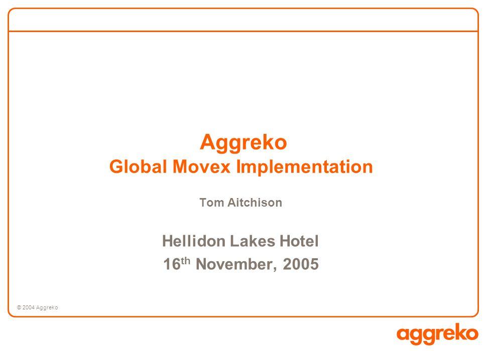 © 2004 Aggreko Aggreko Global Movex Implementation Tom Aitchison Hellidon Lakes Hotel 16 th November, 2005
