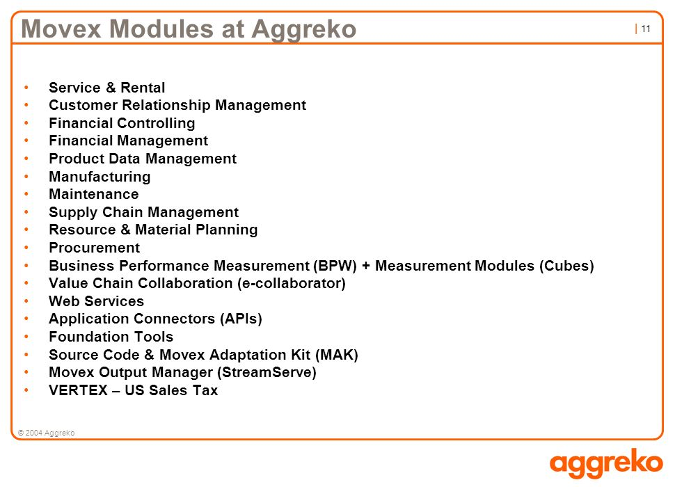 | 11 © 2004 Aggreko Movex Modules at Aggreko Service & Rental Customer Relationship Management Financial Controlling Financial Management Product Data