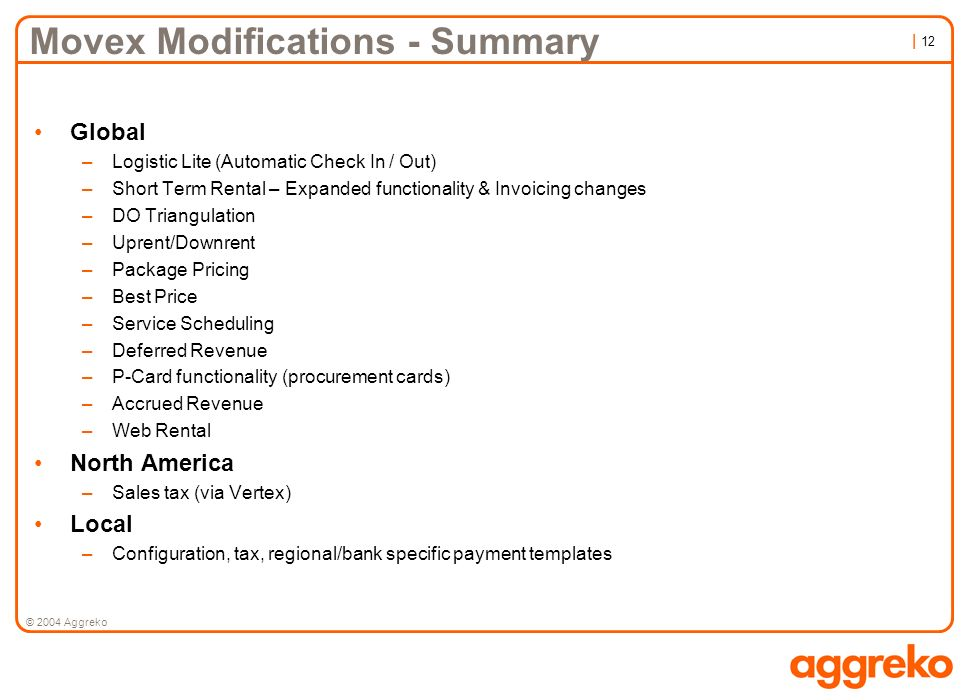 | 12 © 2004 Aggreko Movex Modifications - Summary Global –Logistic Lite (Automatic Check In / Out) –Short Term Rental – Expanded functionality & Invoi