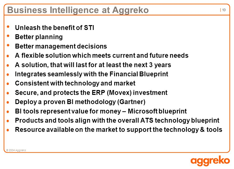 | 13 © 2004 Aggreko Business Intelligence at Aggreko Unleash the benefit of STI Better planning Better management decisions A flexible solution which