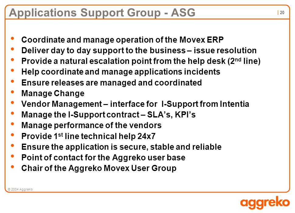 | 20 © 2004 Aggreko Applications Support Group - ASG Coordinate and manage operation of the Movex ERP Deliver day to day support to the business – iss