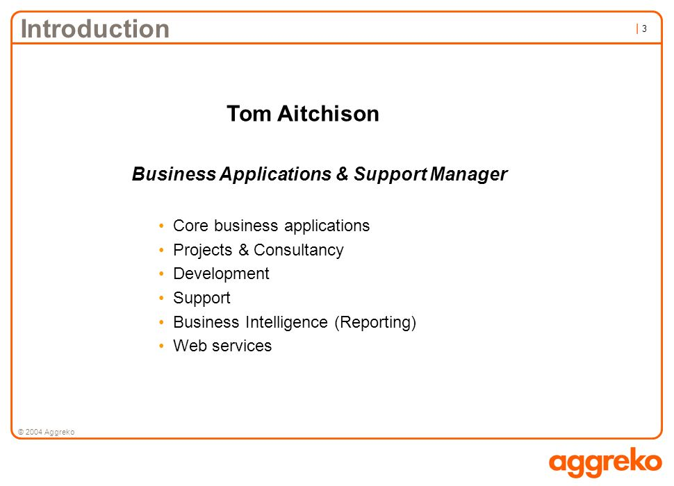 | 3| 3 © 2004 Aggreko Introduction Tom Aitchison Business Applications & Support Manager Core business applications Projects & Consultancy Development