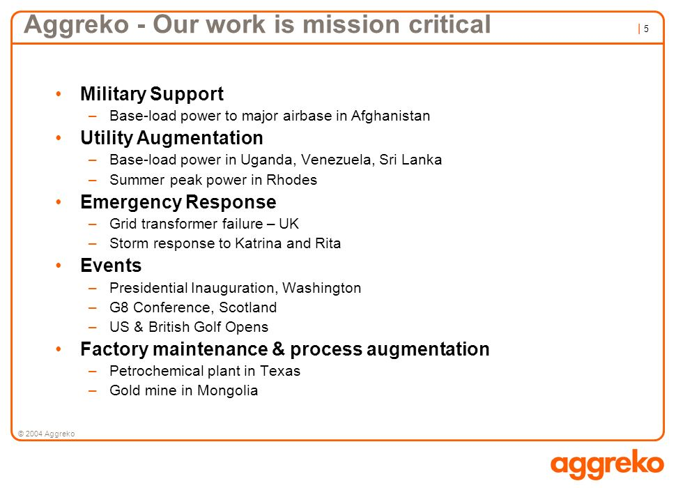 | 5| 5 © 2004 Aggreko Aggreko - Our work is mission critical Military Support –Base-load power to major airbase in Afghanistan Utility Augmentation –B