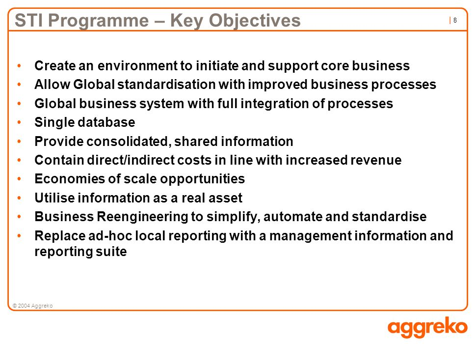 | 8| 8 © 2004 Aggreko STI Programme – Key Objectives Create an environment to initiate and support core business Allow Global standardisation with imp