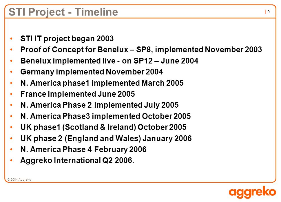 | 9| 9 © 2004 Aggreko STI Project - Timeline STI IT project began 2003 Proof of Concept for Benelux – SP8, implemented November 2003 Benelux implement