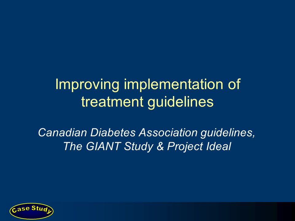 Improving implementation of treatment guidelines Canadian Diabetes Association guidelines, The GIANT Study & Project Ideal