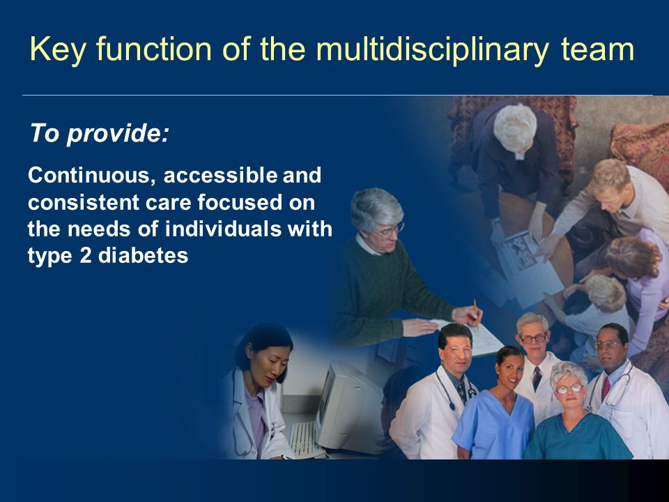 Key function of the multidisciplinary team To provide: Continuous, accessible and consistent care focused on the needs of individuals with type 2 diab