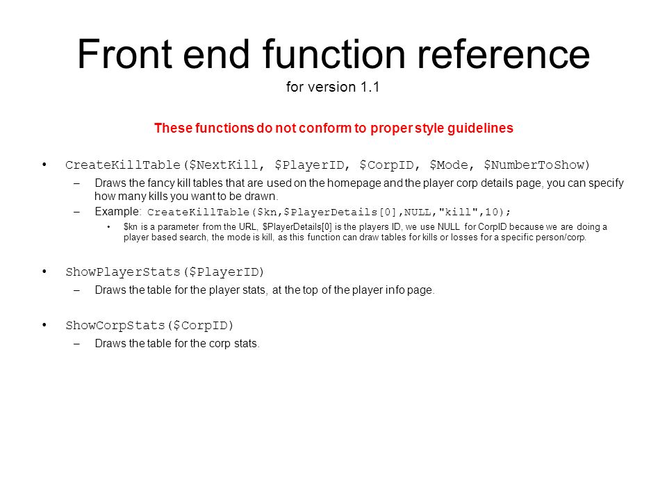 Front end function reference for version 1.1 These functions do not conform to proper style guidelines CreateKillTable($NextKill, $PlayerID, $CorpID, $Mode, $NumberToShow) –Draws the fancy kill tables that are used on the homepage and the player corp details page, you can specify how many kills you want to be drawn.