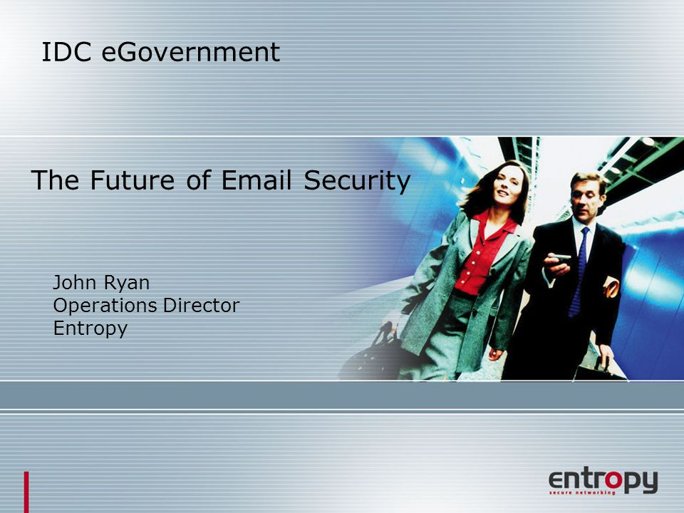 IDC eGovernment The Future of Email Security John Ryan Operations Director Entropy