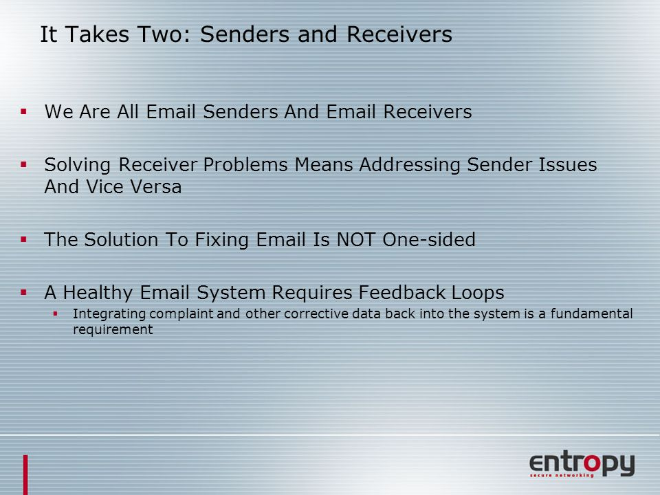 It Takes Two: Senders and Receivers We Are All Email Senders And Email Receivers Solving Receiver Problems Means Addressing Sender Issues And Vice Versa The Solution To Fixing Email Is NOT One-sided A Healthy Email System Requires Feedback Loops Integrating complaint and other corrective data back into the system is a fundamental requirement