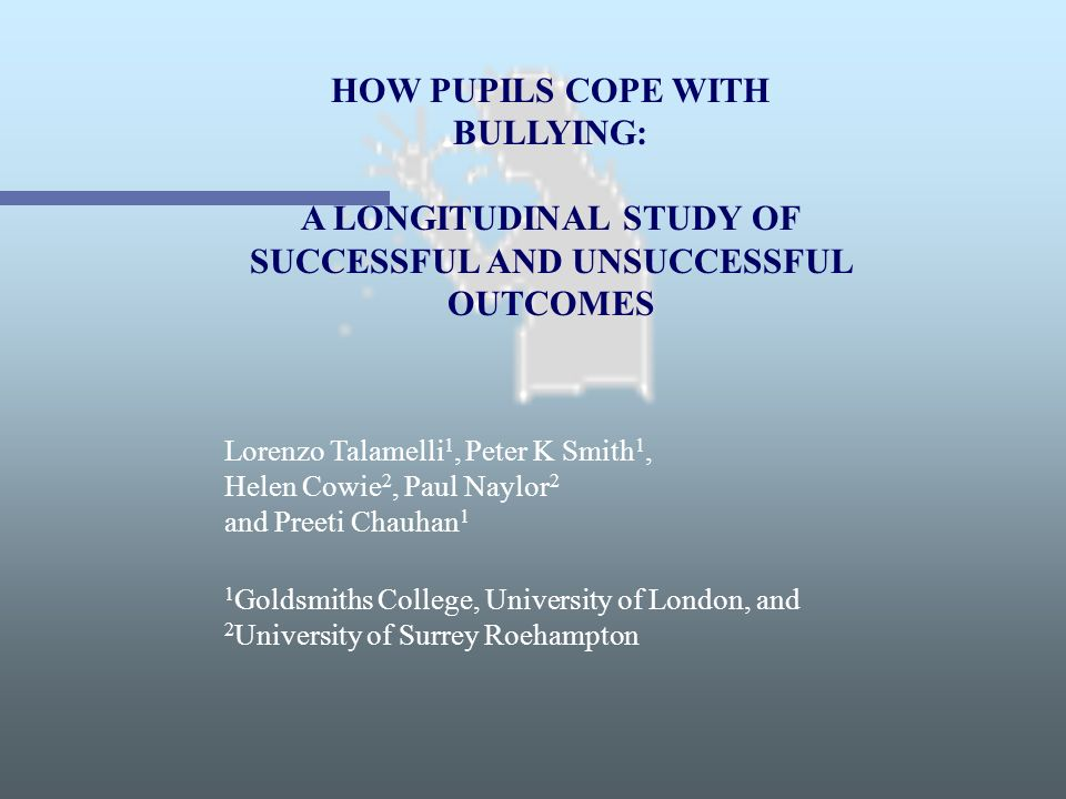 HOW PUPILS COPE WITH BULLYING: A LONGITUDINAL STUDY OF SUCCESSFUL AND UNSUCCESSFUL OUTCOMES Lorenzo Talamelli 1, Peter K Smith 1, Helen Cowie 2, Paul
