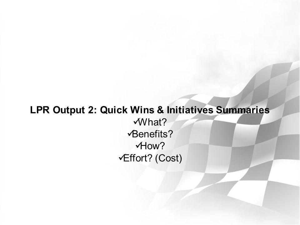 LPR Output 2: Quick Wins & Initiatives Summaries What? Benefits? How? Effort? (Cost)