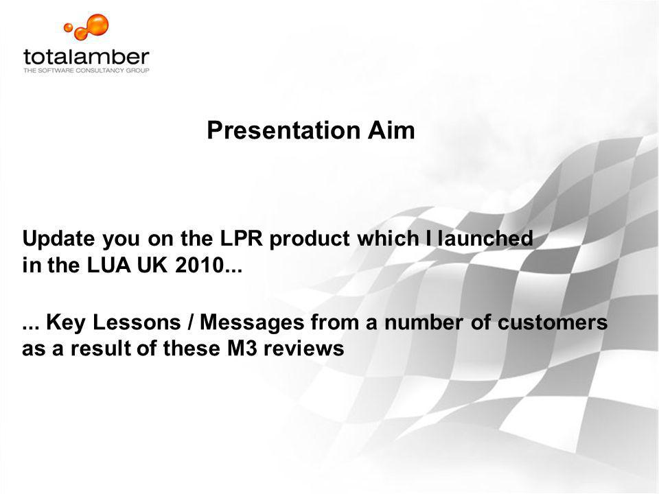 Presentation Aim Update you on the LPR product which I launched in the LUA UK 2010...... Key Lessons / Messages from a number of customers as a result
