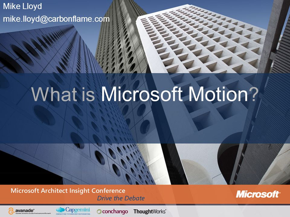 Mike Lloyd mike.lloyd@carbonflame.com What is Microsoft Motion