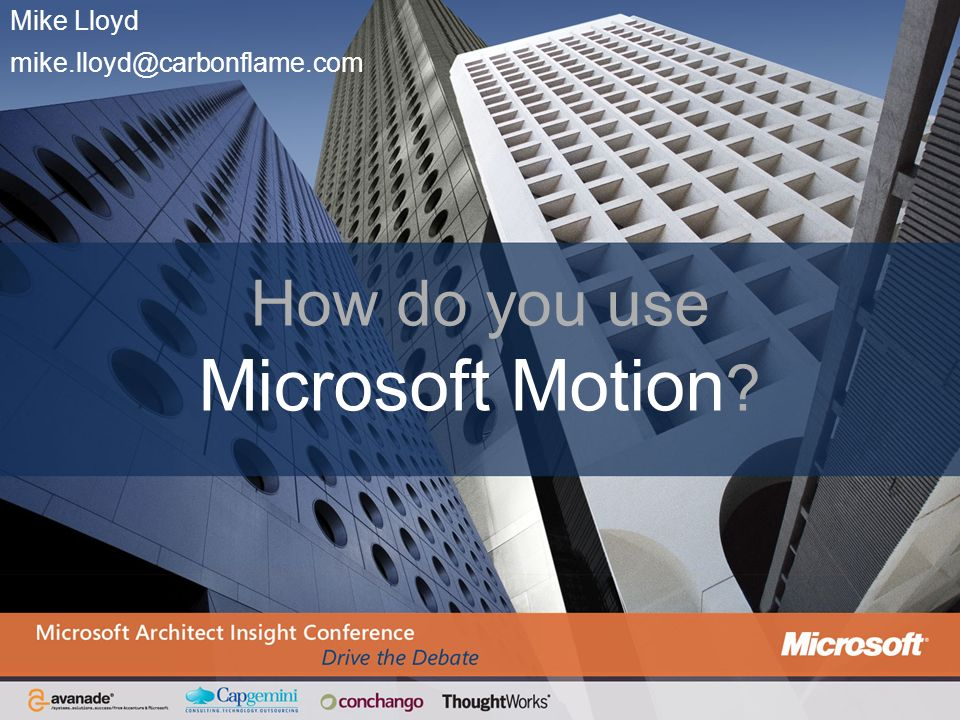 Mike Lloyd mike.lloyd@carbonflame.com How do you use Microsoft Motion ?