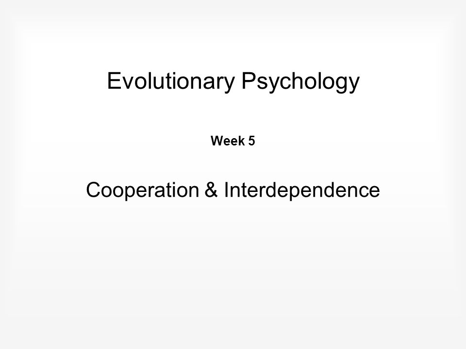 Evolutionary Psychology Week 5 Cooperation & Interdependence