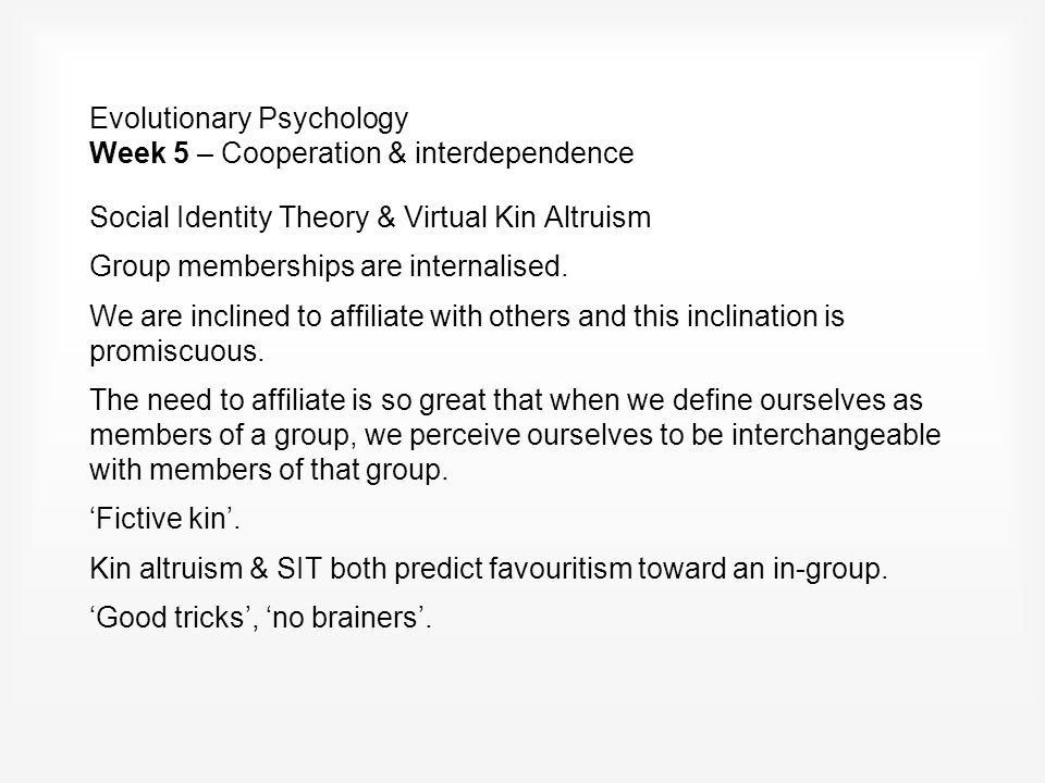 Evolutionary Psychology Week 5 – Cooperation & interdependence Social Identity Theory & Virtual Kin Altruism Group memberships are internalised.