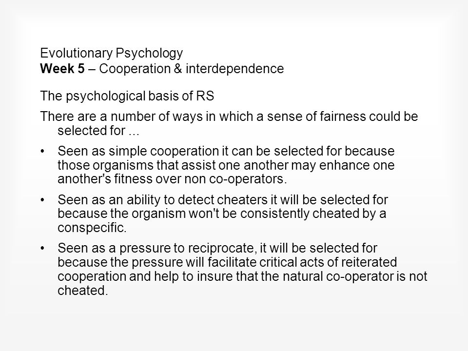 Evolutionary Psychology Week 5 – Cooperation & interdependence The psychological basis of RS There are a number of ways in which a sense of fairness could be selected for...