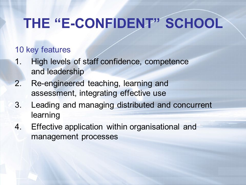 THE E-CONFIDENT SCHOOL 10 key features 1.High levels of staff confidence, competence and leadership 2.Re-engineered teaching, learning and assessment, integrating effective use 3.Leading and managing distributed and concurrent learning 4.Effective application within organisational and management processes