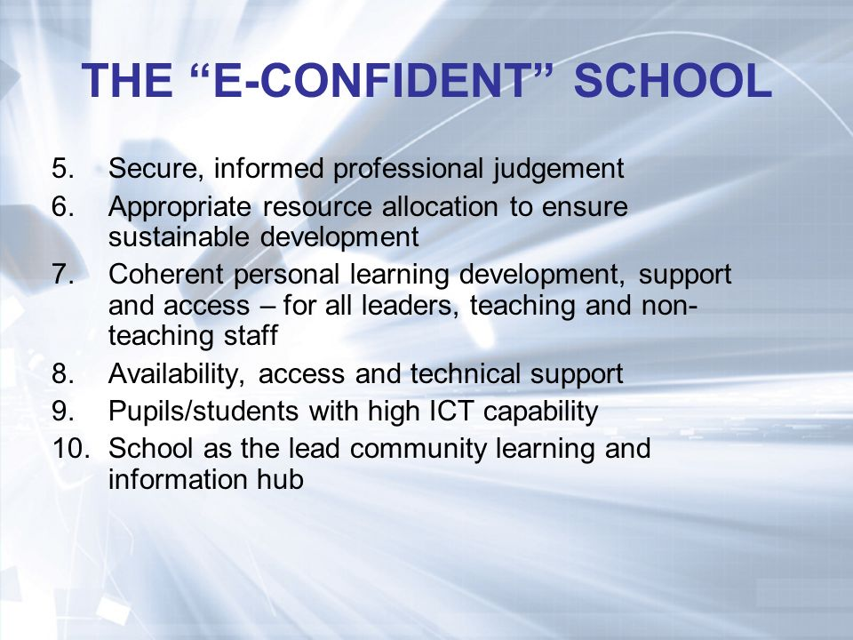 THE E-CONFIDENT SCHOOL 5.Secure, informed professional judgement 6.Appropriate resource allocation to ensure sustainable development 7.Coherent personal learning development, support and access – for all leaders, teaching and non- teaching staff 8.Availability, access and technical support 9.Pupils/students with high ICT capability 10.School as the lead community learning and information hub