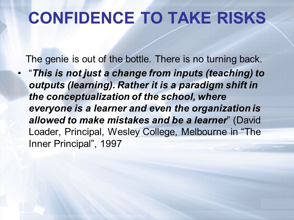 CONFIDENCE TO TAKE RISKS The genie is out of the bottle.