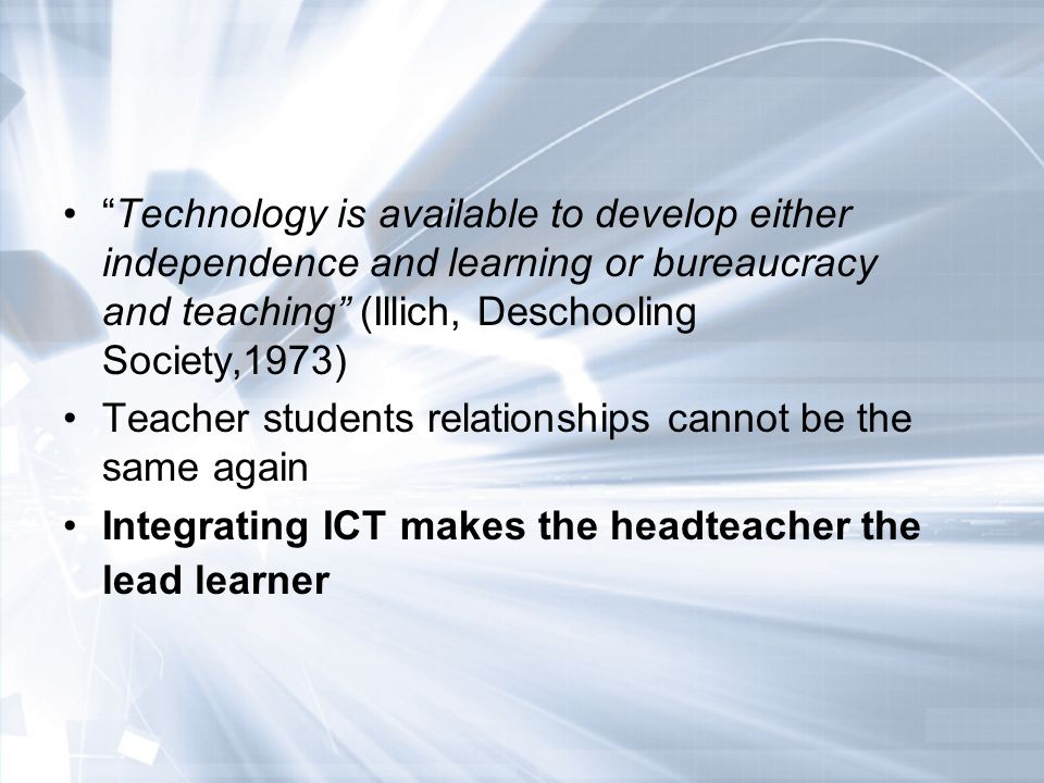 Technology is available to develop either independence and learning or bureaucracy and teaching (Illich, Deschooling Society,1973) Teacher students relationships cannot be the same again Integrating ICT makes the headteacher the lead learner