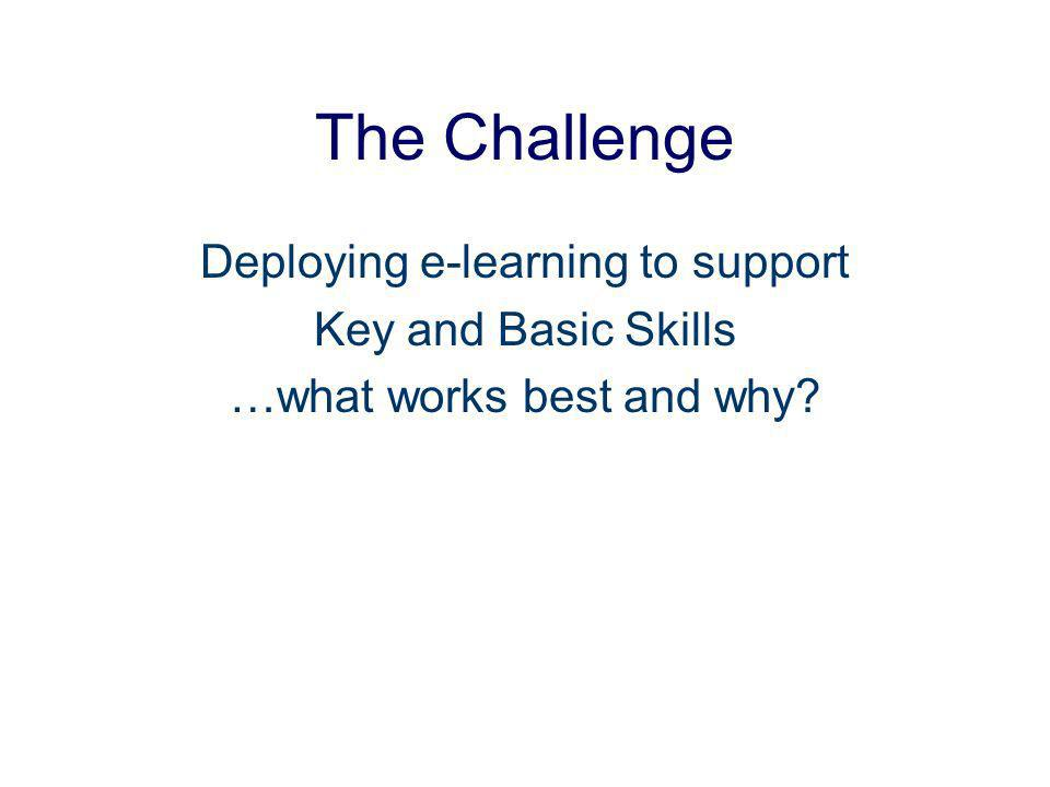 The Challenge Deploying e-learning to support Key and Basic Skills …what works best and why?