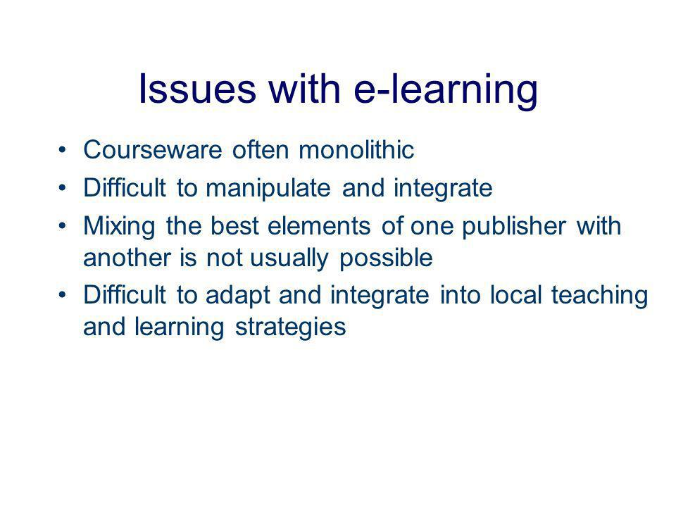 Issues with e-learning Courseware often monolithic Difficult to manipulate and integrate Mixing the best elements of one publisher with another is not usually possible Difficult to adapt and integrate into local teaching and learning strategies