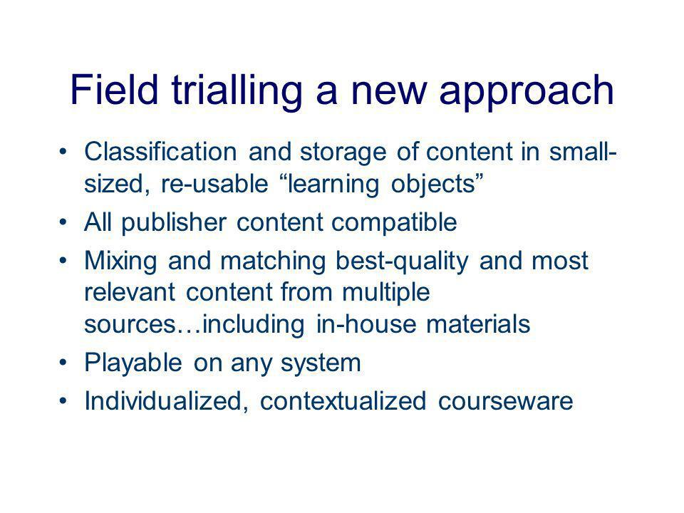 Field trialling a new approach Classification and storage of content in small- sized, re-usable learning objects All publisher content compatible Mixing and matching best-quality and most relevant content from multiple sources…including in-house materials Playable on any system Individualized, contextualized courseware