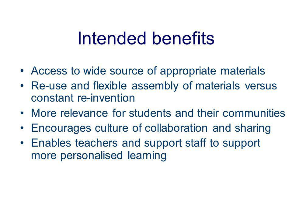 Intended benefits Access to wide source of appropriate materials Re-use and flexible assembly of materials versus constant re-invention More relevance for students and their communities Encourages culture of collaboration and sharing Enables teachers and support staff to support more personalised learning