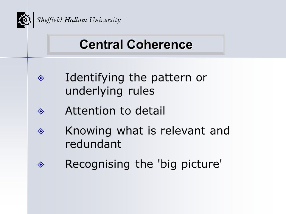 Identifying the pattern or underlying rules Attention to detail Knowing what is relevant and redundant Recognising the 'big picture' Central Coherence