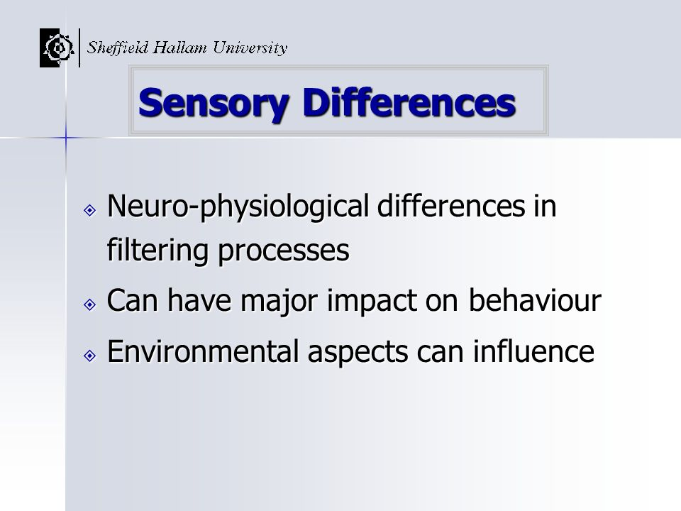 Sensory Differences Neuro-physiological differences in filtering processes Neuro-physiological differences in filtering processes Can have major impac